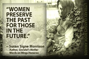 """Women preserve the past for those in the future.""~ Susan Signe MorrisonAuthor, Grendel's MotherWords on Wings Award Recipient"